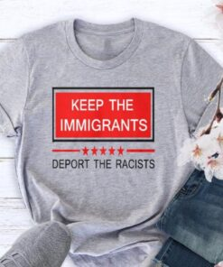 Keep The Immigrants Deport The Racists T-Shirt